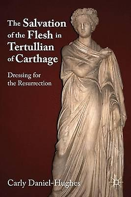 The Salvation of the Flesh in Tertullian of Carthage Dressing for the Resurrection by DanielHughes & Carly