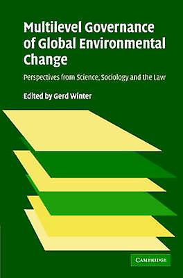 Multilevel Governance of Global Environmental Change Perspectives from Science Sociology and the Law by Winter & Gerd