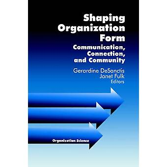Shaping Organization Form Communication Connection and Community by Desanctis & Gerardine