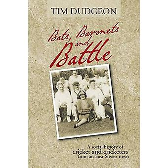 Bats Baronets and Battle A Social History of Cricket and Cricketers from an East Sussex Town by Dudgeon & Tim