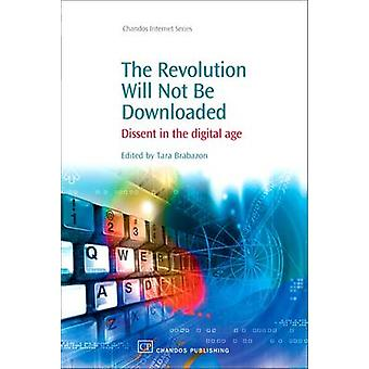 The Revoloution Will Not Be Downloaded Dissent in the Digital Age by Brabazon & Tara