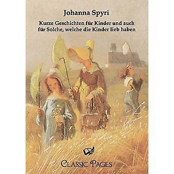 Kurze Geschichten Fur Kinder Und Auch Fur Solche Welche Die Kinder Lieb Haben by Spyri & Johanna