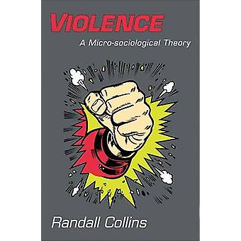 Violence - A Micro-Sociological Theory by Randall Collins - 9780691143