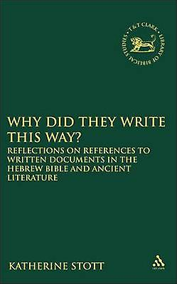 Why Did They Write This Way Reflections on References to Written Documents in the Hebrew Bible and Ancient Literature by Stott & Katherine M.