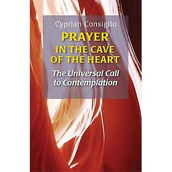 Prayer in the Cave of the Heart The Universal Call to Contemplation by Consiglio & Cyprian