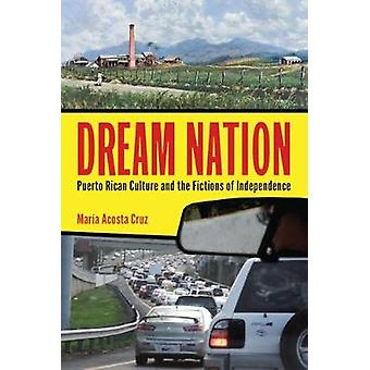 Dream Nation Puerto Rican Culture and the Fictions of Independence by Cruz & Mara Acosta