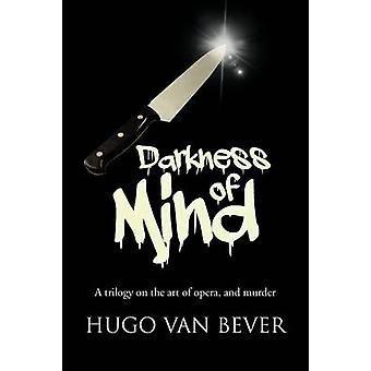 Darkness of Mind A Trilogy on the Art of Opera and Murder by Van Bever & Hugo