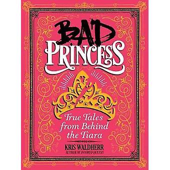Bad Princess - True Tales from Behind the Tiara by Kris Waldherr - 978
