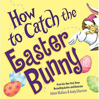 How to Catch the Easter Bunny by Adam Wallace - Andy Elkerton - 97814