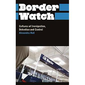 Border Watch Cultures of Immigration Detention and Control by Hall & Alexandra