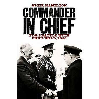 Commander in Chief - Fdr's Battle with Churchill - 1943 by Nigel Hamil
