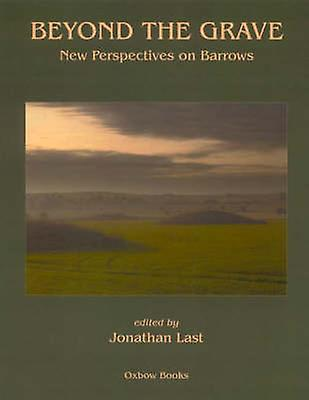 Beyond the Grave - New Perspectives on Barrows by Jonathan Last - 9781