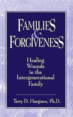 Families And Forgiveness  Healing Wounds In The Intergenerational Family by Hargrave & Terry D.