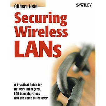 Securing Wireless LANs A Guida pratica per gli amministratori di LAN Manager di rete e l'utente Home Office di Held & Gilbert