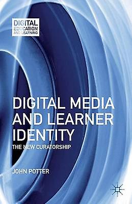 Digital Media and Learner Identity The nouveau Curatorship by Potter & John