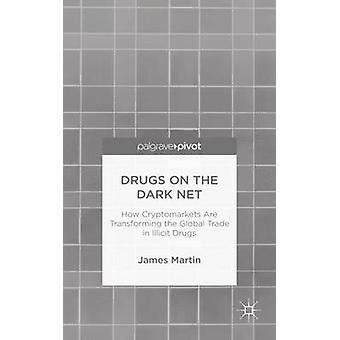 Drugs on the Dark Net How Cryptomarkets Are Transforming the Global Trade in Illicit Drugs by Martin & James