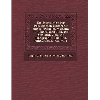 Die Staatskr Fte Der Preussischen monarquia Unter Friedrich Wilhelm III. Enthaltend 1.Bd. Die Statistik. 2.BD. Topographie de morrer. 3.BD. Den Militairsta por 18281830