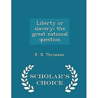Liberty or slavery the great national question  Scholars Choice Edition by Thruston & R. B.