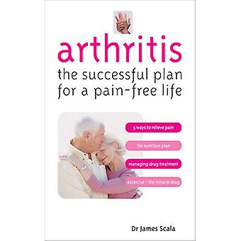 Arthritis - The Successful Plan for a Pain-free Life by James Scala -
