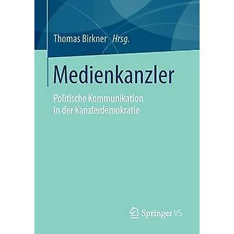 Medienkanzler  Politische Kommunikation in der Kanzlerdemokratie by Birkner & Thomas