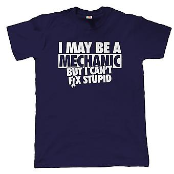 I May Be A Mechanic But I Can't Fix Stupid T Shirt, Gift for Dad Him