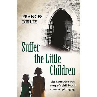 Suffer the Little Children - The True Story of an Abused Convent Upbri