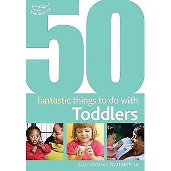 50 Fantastic Things to Do with Toddlers: 16-36 Months