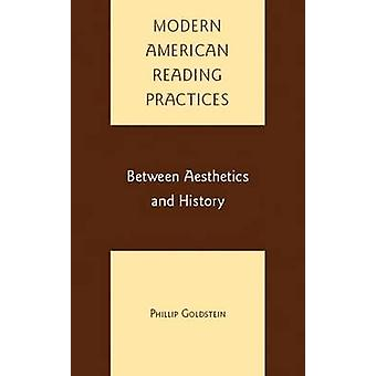 Modern American Reading Practices Between Aesthetics and History by Goldstein & Philip