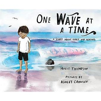 One Wave at a Time - A Story about Grief and Healing by Holly Thompson