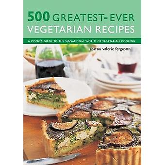 500 Greatest-Ever Vegetarian Recipes - A cook's guide to the sensation