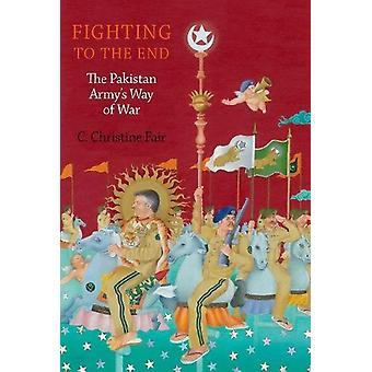 Fighting to the End - The Pakistan Army's Way of War by C. Christine F