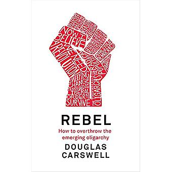 Rebel - How to Overthrow the Emerging Oligarchy by Douglas Carswell -