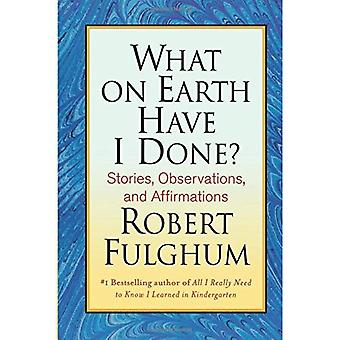 What on Earth Have I Done?: Stories, Observations, and Affirmations
