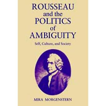 Rousseau and the Politics of Ambiguity Self Culture and Society by Morgenstern & Mira