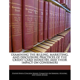 Examining The Billing Marketing And Disclosure Practices Of The Credit Card Industry And Their Impact On Consumers by United States Congress Senate Committee