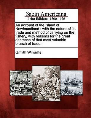 An Account of the Island of Newfoundland With the Nature of Its Trade and Method of Carrying on the Fishery with Reasons for the Great Decrease of by Williams & Griffith & Capt