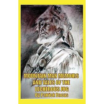 Mountain Man Memoirs And Tales Of The Lecherous Jug by Bacus & Patrick