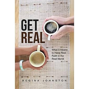 Get Real What It Means to Have Real Faith in the Real World by Johnston & Regina