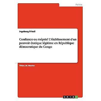 Confiance ou mpris Ltablissement dun pouvoir tatique lgitime en Rpublique dmocratique du Congo by Friedl & Ingeborg