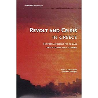 Revolt and Crisis in Greece - Between A Present Yet To Pass And A Futu