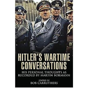 Hitler's Wartime Conversations - His Personal Thoughts as Recorded by
