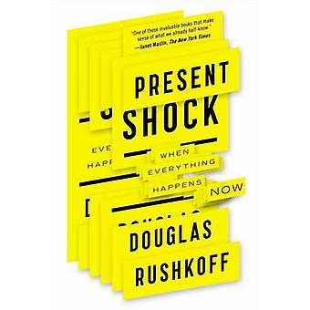 Present Shock - When Everything Happens Now by Douglas Rushkoff - 9781