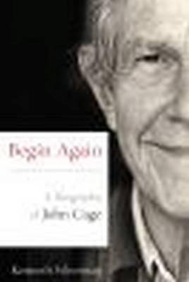 Begin Again - A Biography of John Cage by Kenneth Silverman - 97808101