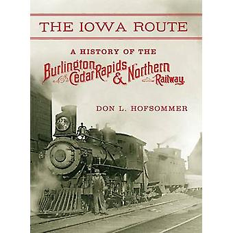 The Iowa Route A History of the Burlington Cedar Rapids  Northern Railway by Hofsommer & Don L.