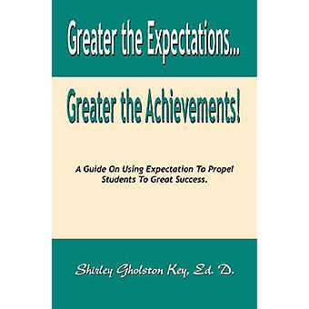 Greater the Expectations... Greater the Achievements a Guide on Using Expectation to Propel Students to Great Success by Gholston Key Ed D. & Shirley