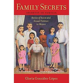 Family Secrets Stories of Incest and Sexual Violence in Mexico by GonzlezLpez & Gloria