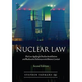 Nuclear Law The Law Applying to Nuclear Installations and Radioactive Substances in Its Historic Context by Tromans & Stephen