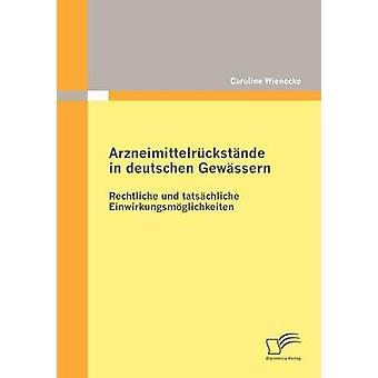 Arzneimittelrckstnde in deutschen Gewssern Rechtliche und tatschliche Einwirkungsmglichkeiten by Wienecke & Caroline