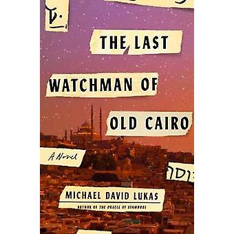 The Last Watchman Of Old Cairo - A Novel by Michael David Lukas - 9780