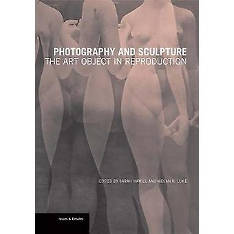 Photography and Sculpture - The Art Object in Reproduction by Sarah H